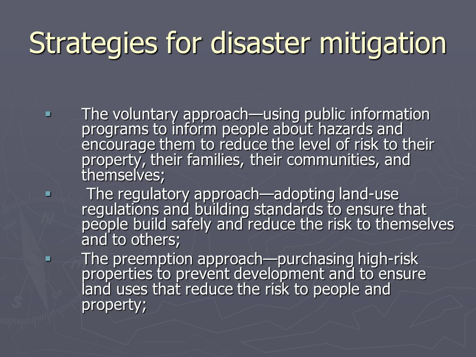 Strategies for disaster mitigation  The voluntary approach—using public information programs to inform people about hazards and encourage them to reduce the level of risk to their property, their families, their communities, and themselves;  The regulatory approach—adopting land-use regulations and building standards to ensure that people build safely and reduce the risk to themselves and to others;  The preemption approach—purchasing high-risk properties to prevent development and to ensure land uses that reduce the risk to people and property;