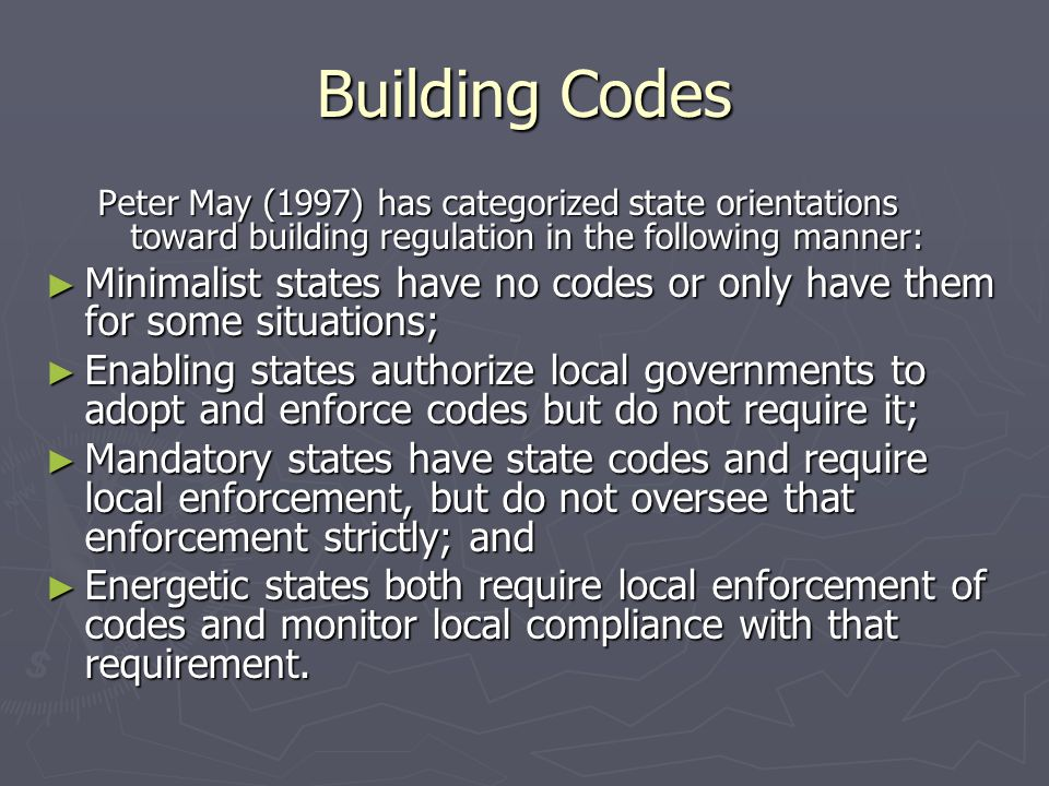 Building Codes Peter May (1997) has categorized state orientations toward building regulation in the following manner: ► Minimalist states have no codes or only have them for some situations; ► Enabling states authorize local governments to adopt and enforce codes but do not require it; ► Mandatory states have state codes and require local enforcement, but do not oversee that enforcement strictly; and ► Energetic states both require local enforcement of codes and monitor local compliance with that requirement.