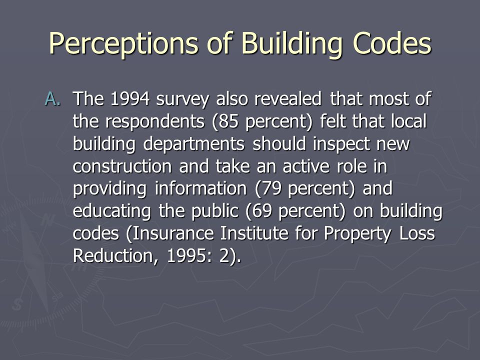 Perceptions of Building Codes A.The 1994 survey also revealed that most of the respondents (85 percent) felt that local building departments should inspect new construction and take an active role in providing information (79 percent) and educating the public (69 percent) on building codes (Insurance Institute for Property Loss Reduction, 1995: 2).