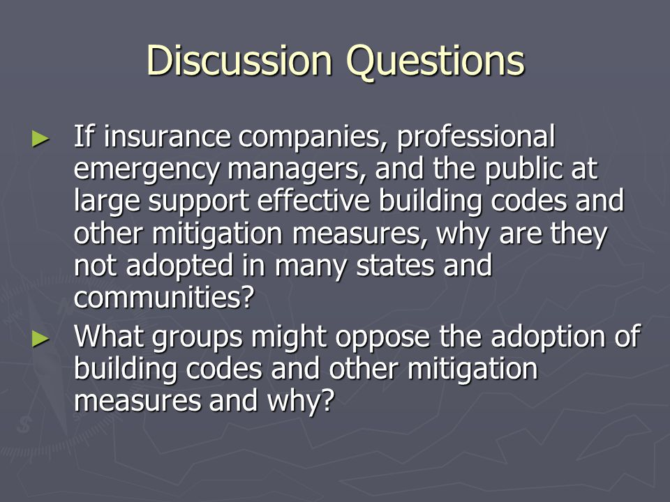 Discussion Questions ► If insurance companies, professional emergency managers, and the public at large support effective building codes and other mitigation measures, why are they not adopted in many states and communities.