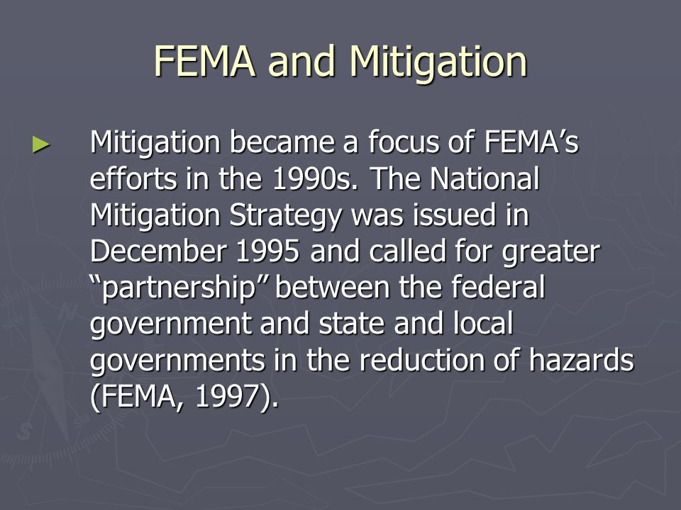 FEMA and Mitigation ► Mitigation became a focus of FEMA's efforts in the 1990s. The National Mitigation Strategy was issued in December 1995 and calle