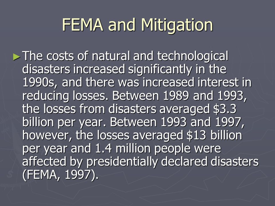 FEMA and Mitigation ► The costs of natural and technological disasters increased significantly in the 1990s, and there was increased interest in reduc