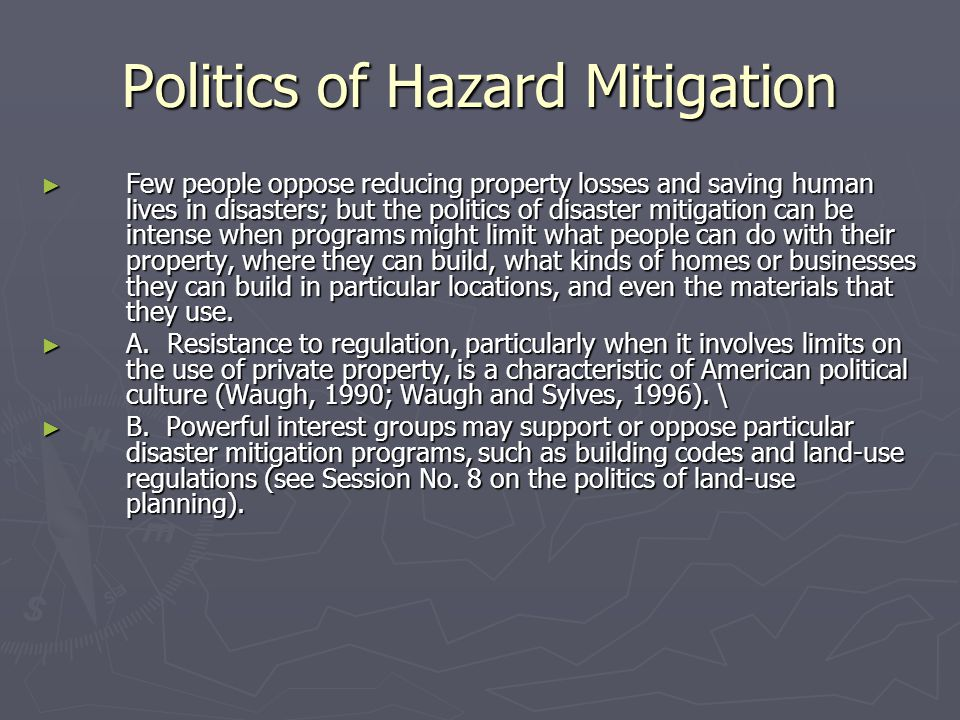 Politics of Hazard Mitigation ► Few people oppose reducing property losses and saving human lives in disasters; but the politics of disaster mitigation can be intense when programs might limit what people can do with their property, where they can build, what kinds of homes or businesses they can build in particular locations, and even the materials that they use.