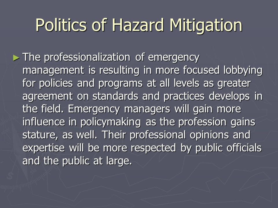 Politics of Hazard Mitigation ► The professionalization of emergency management is resulting in more focused lobbying for policies and programs at all levels as greater agreement on standards and practices develops in the field.