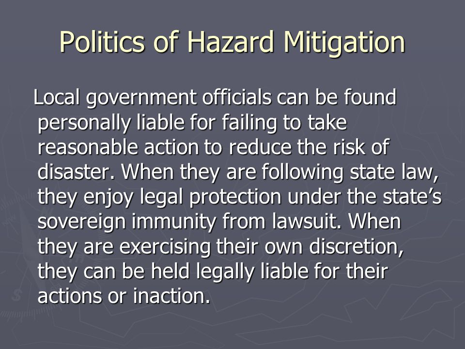 Politics of Hazard Mitigation Local government officials can be found personally liable for failing to take reasonable action to reduce the risk of di