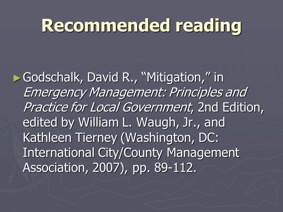 Recommended reading ► Godschalk, David R., Mitigation, in Emergency Management: Principles and Practice for Local Government, 2nd Edition, edited by William L.