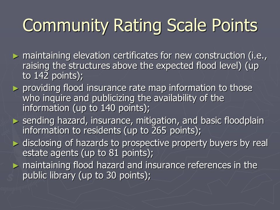 Community Rating Scale Points ► maintaining elevation certificates for new construction (i.e., raising the structures above the expected flood level) (up to 142 points); ► providing flood insurance rate map information to those who inquire and publicizing the availability of the information (up to 140 points); ► sending hazard, insurance, mitigation, and basic floodplain information to residents (up to 265 points); ► disclosing of hazards to prospective property buyers by real estate agents (up to 81 points); ► maintaining flood hazard and insurance references in the public library (up to 30 points);