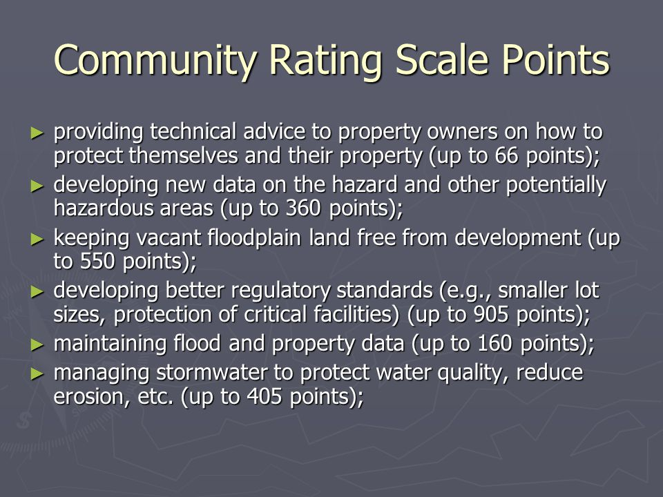Community Rating Scale Points ► providing technical advice to property owners on how to protect themselves and their property (up to 66 points); ► developing new data on the hazard and other potentially hazardous areas (up to 360 points); ► keeping vacant floodplain land free from development (up to 550 points); ► developing better regulatory standards (e.g., smaller lot sizes, protection of critical facilities) (up to 905 points); ► maintaining flood and property data (up to 160 points); ► managing stormwater to protect water quality, reduce erosion, etc.
