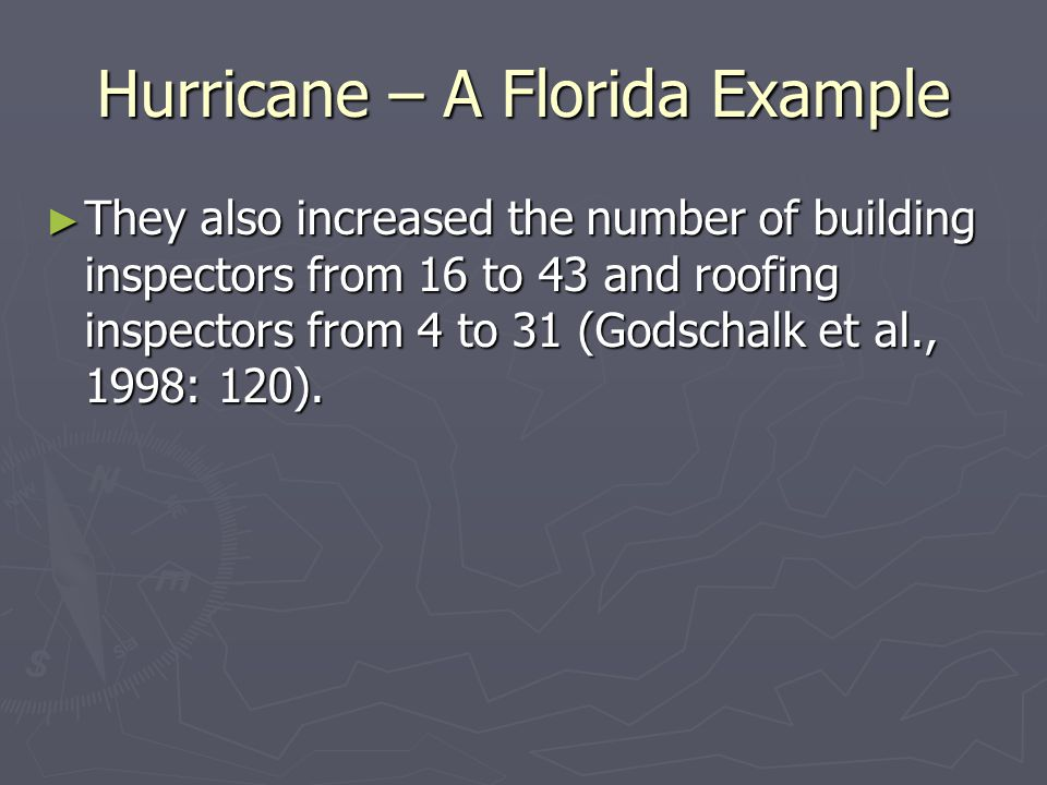 Hurricane – A Florida Example ► They also increased the number of building inspectors from 16 to 43 and roofing inspectors from 4 to 31 (Godschalk et al., 1998: 120).