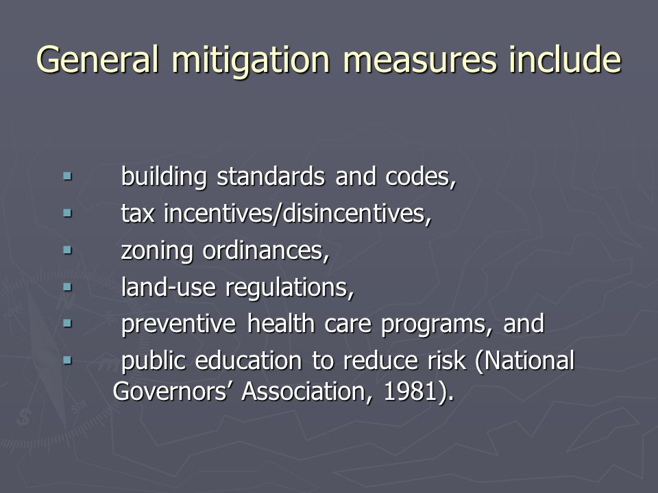 General mitigation measures include  building standards and codes,  tax incentives/disincentives,  zoning ordinances,  land-use regulations,  preventive health care programs, and  public education to reduce risk (National Governors' Association, 1981).