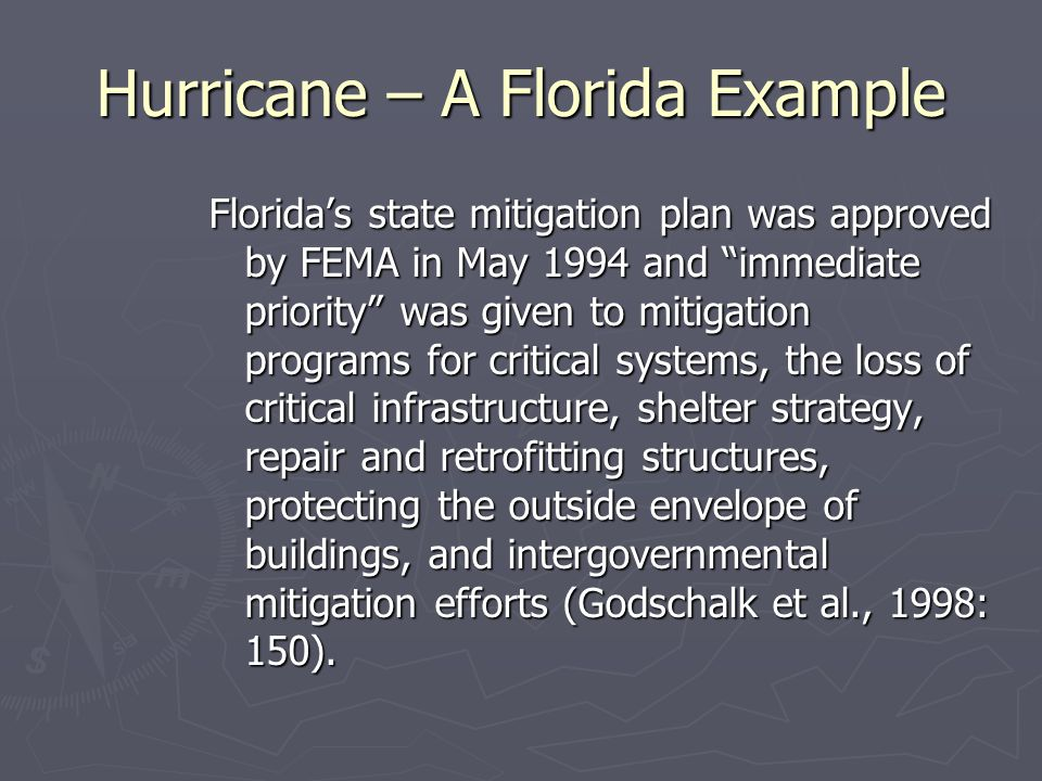 Hurricane – A Florida Example Florida's state mitigation plan was approved by FEMA in May 1994 and immediate priority was given to mitigation programs for critical systems, the loss of critical infrastructure, shelter strategy, repair and retrofitting structures, protecting the outside envelope of buildings, and intergovernmental mitigation efforts (Godschalk et al., 1998: 150).