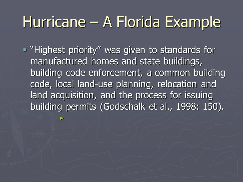 Hurricane – A Florida Example  Highest priority was given to standards for manufactured homes and state buildings, building code enforcement, a common building code, local land-use planning, relocation and land acquisition, and the process for issuing building permits (Godschalk et al., 1998: 150).