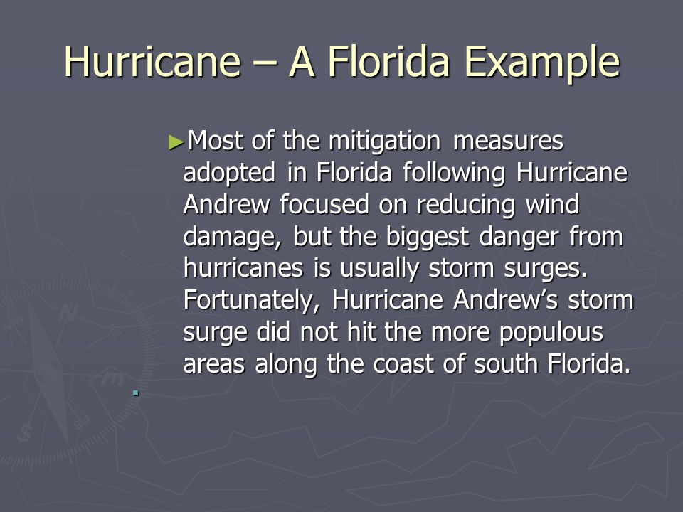 Hurricane – A Florida Example ► Most of the mitigation measures adopted in Florida following Hurricane Andrew focused on reducing wind damage, but the biggest danger from hurricanes is usually storm surges.