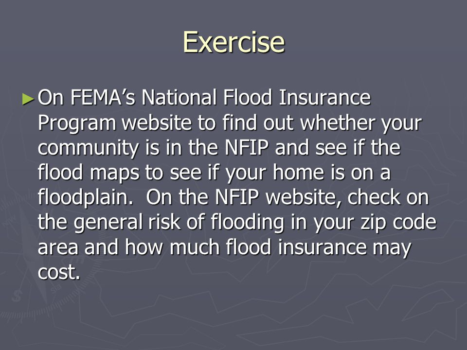 Exercise ► On FEMA's National Flood Insurance Program website to find out whether your community is in the NFIP and see if the flood maps to see if your home is on a floodplain.