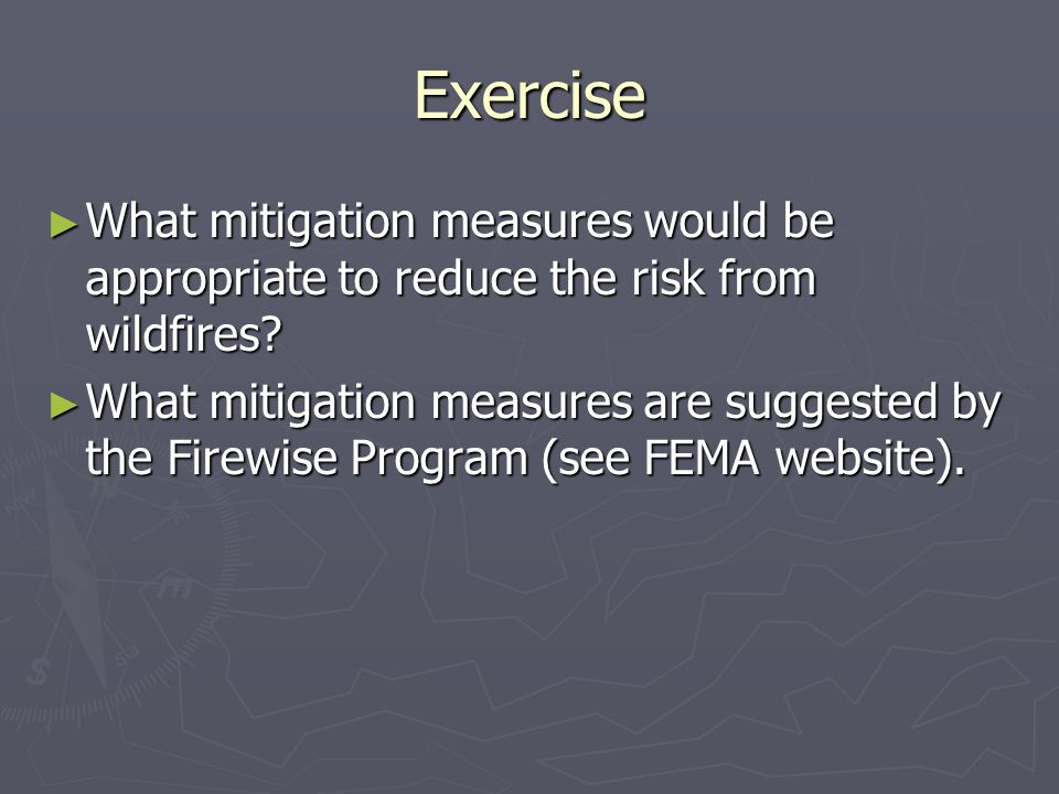 Exercise ► What mitigation measures would be appropriate to reduce the risk from wildfires? ► What mitigation measures are suggested by the Firewise P
