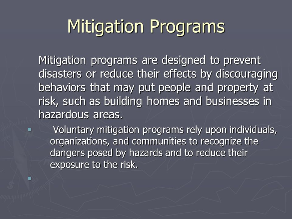Mitigation Programs Mitigation programs are designed to prevent disasters or reduce their effects by discouraging behaviors that may put people and property at risk, such as building homes and businesses in hazardous areas.