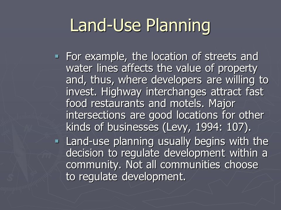Land-Use Planning  For example, the location of streets and water lines affects the value of property and, thus, where developers are willing to invest.