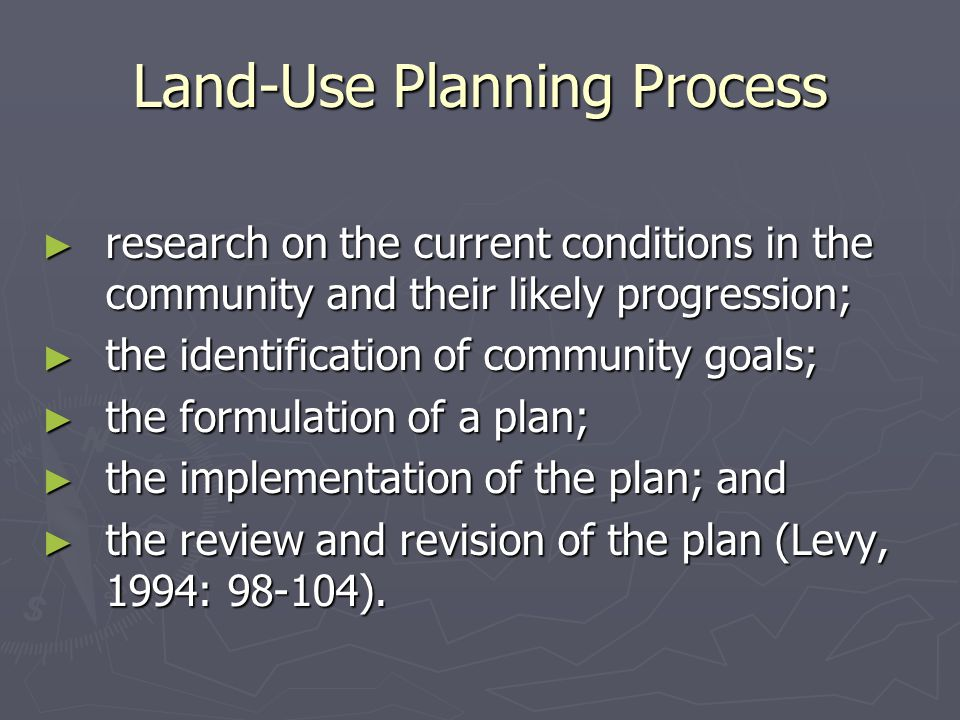 Land-Use Planning Process ► research on the current conditions in the community and their likely progression; ► the identification of community goals; ► the formulation of a plan; ► the implementation of the plan; and ► the review and revision of the plan (Levy, 1994: 98-104).