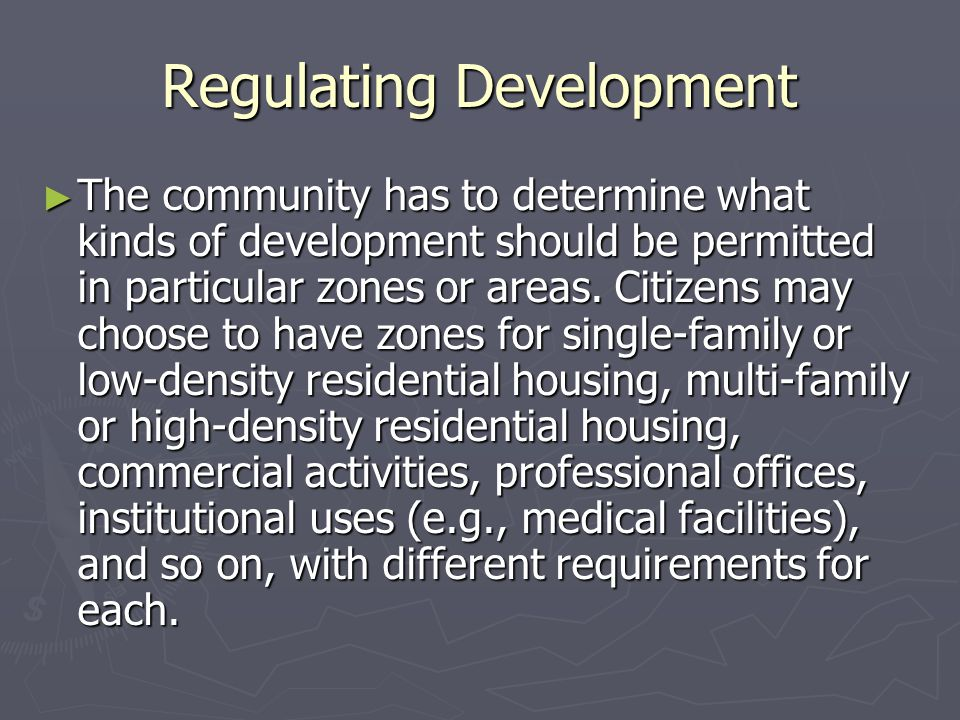 Regulating Development ► The community has to determine what kinds of development should be permitted in particular zones or areas. Citizens may choos