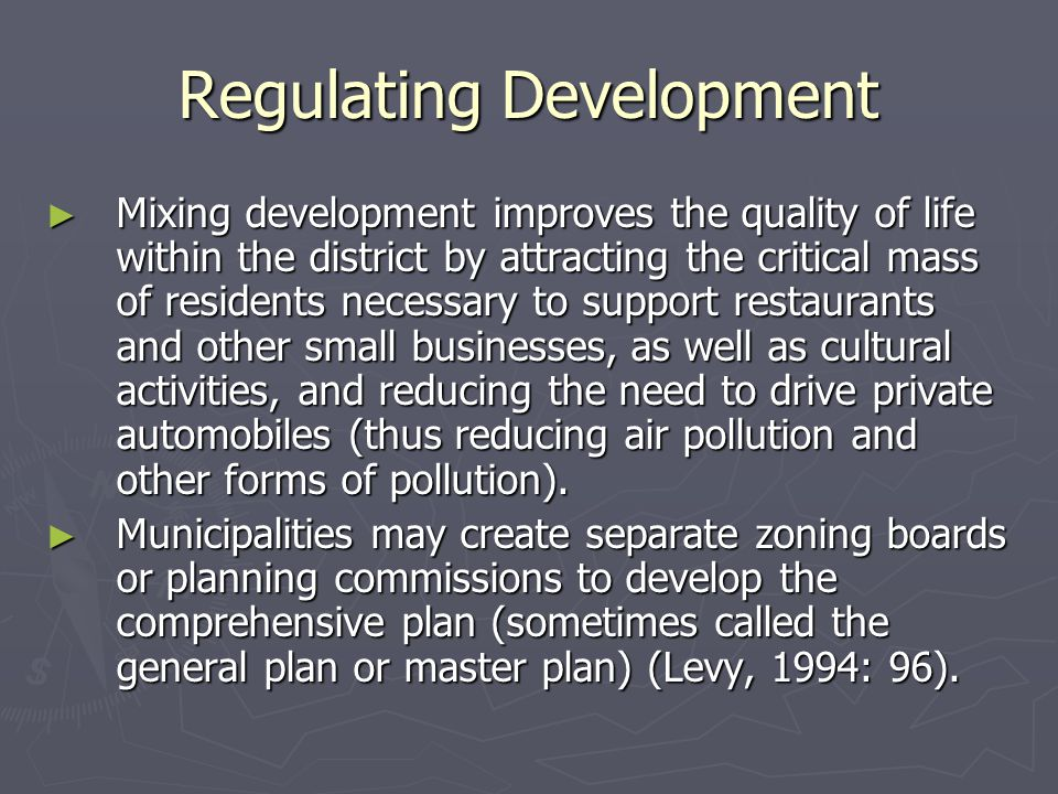 Regulating Development ► Mixing development improves the quality of life within the district by attracting the critical mass of residents necessary to support restaurants and other small businesses, as well as cultural activities, and reducing the need to drive private automobiles (thus reducing air pollution and other forms of pollution).