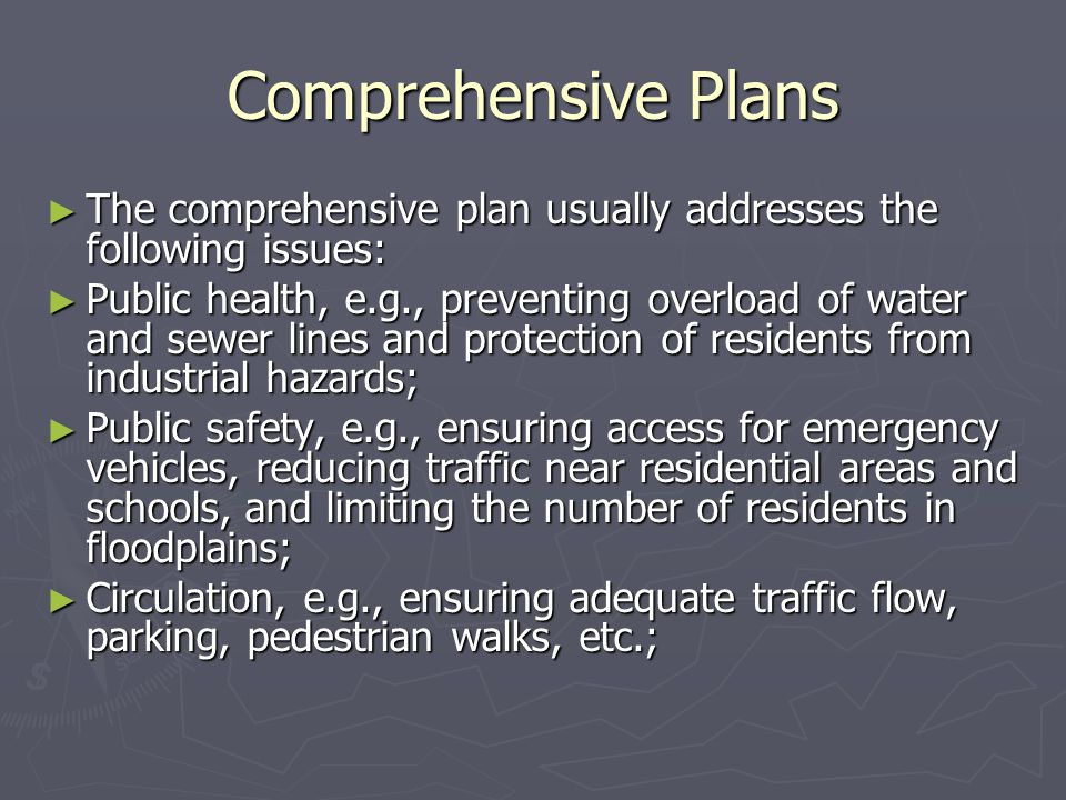 Comprehensive Plans ► The comprehensive plan usually addresses the following issues: ► Public health, e.g., preventing overload of water and sewer lin