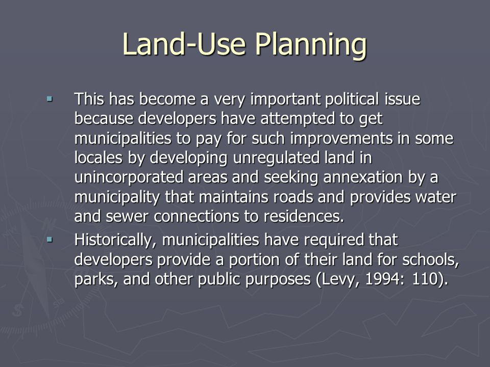 Land-Use Planning  This has become a very important political issue because developers have attempted to get municipalities to pay for such improvements in some locales by developing unregulated land in unincorporated areas and seeking annexation by a municipality that maintains roads and provides water and sewer connections to residences.