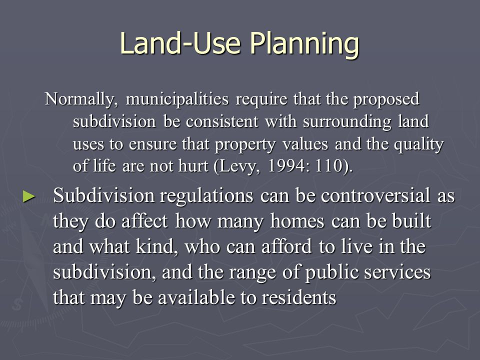 Land-Use Planning Normally, municipalities require that the proposed subdivision be consistent with surrounding land uses to ensure that property values and the quality of life are not hurt (Levy, 1994: 110).