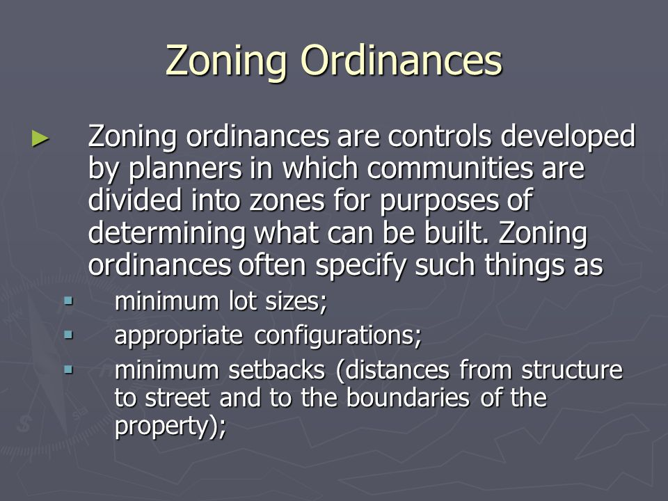 Zoning Ordinances ► Zoning ordinances are controls developed by planners in which communities are divided into zones for purposes of determining what can be built.