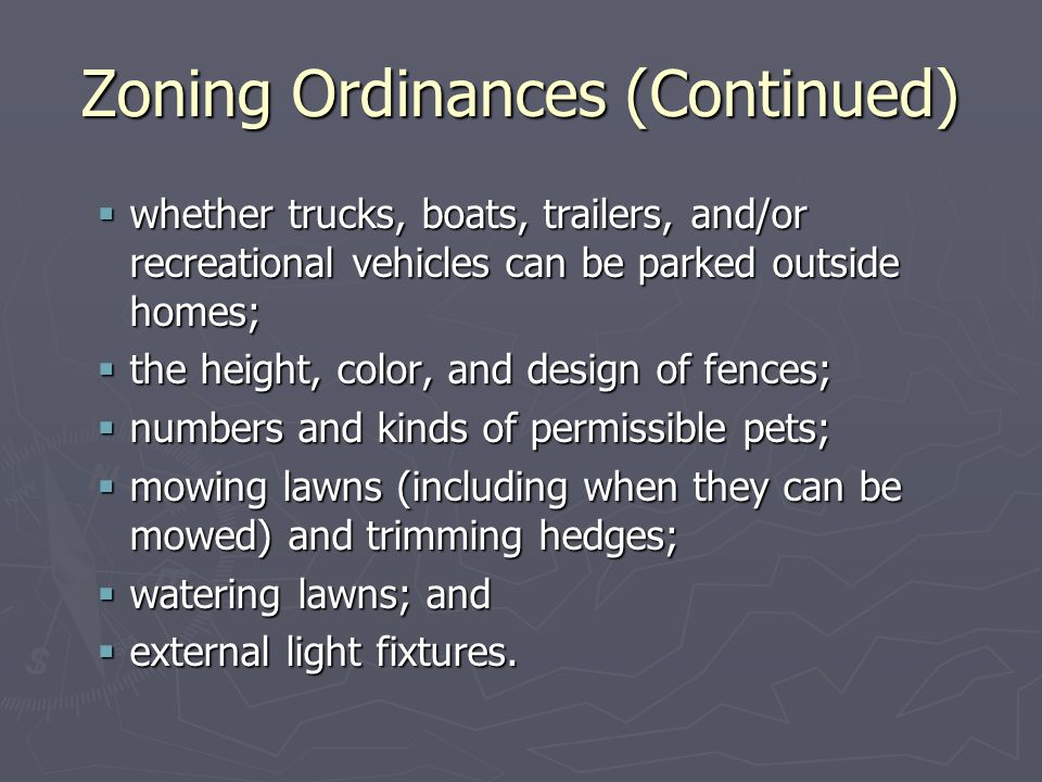 Zoning Ordinances (Continued)  whether trucks, boats, trailers, and/or recreational vehicles can be parked outside homes;  the height, color, and design of fences;  numbers and kinds of permissible pets;  mowing lawns (including when they can be mowed) and trimming hedges;  watering lawns; and  external light fixtures.