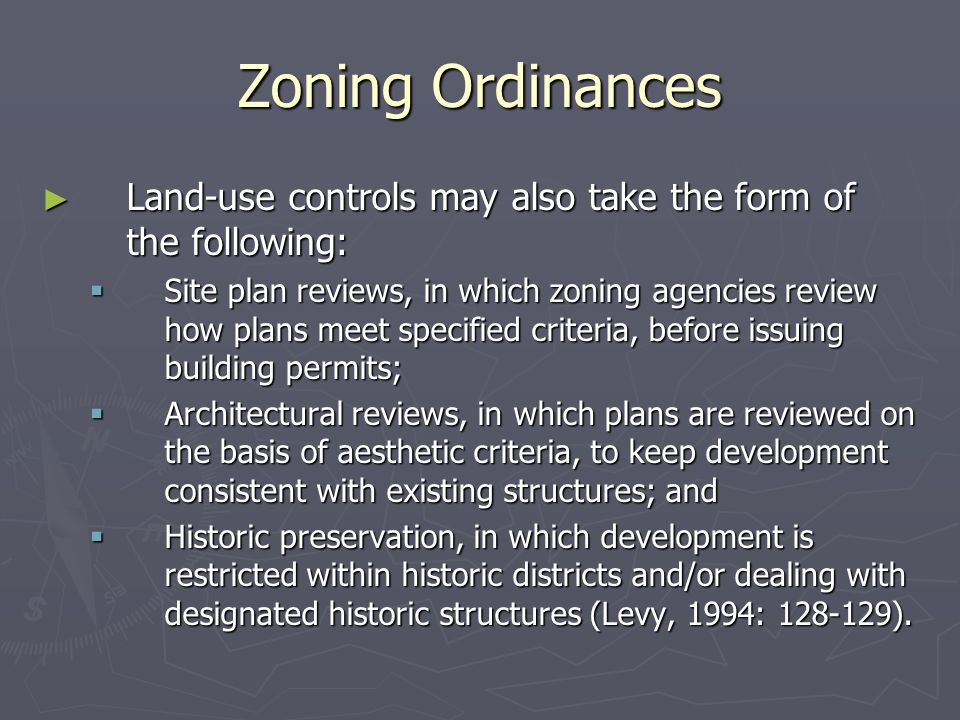 Zoning Ordinances ► Land-use controls may also take the form of the following:  Site plan reviews, in which zoning agencies review how plans meet specified criteria, before issuing building permits;  Architectural reviews, in which plans are reviewed on the basis of aesthetic criteria, to keep development consistent with existing structures; and  Historic preservation, in which development is restricted within historic districts and/or dealing with designated historic structures (Levy, 1994: 128-129).