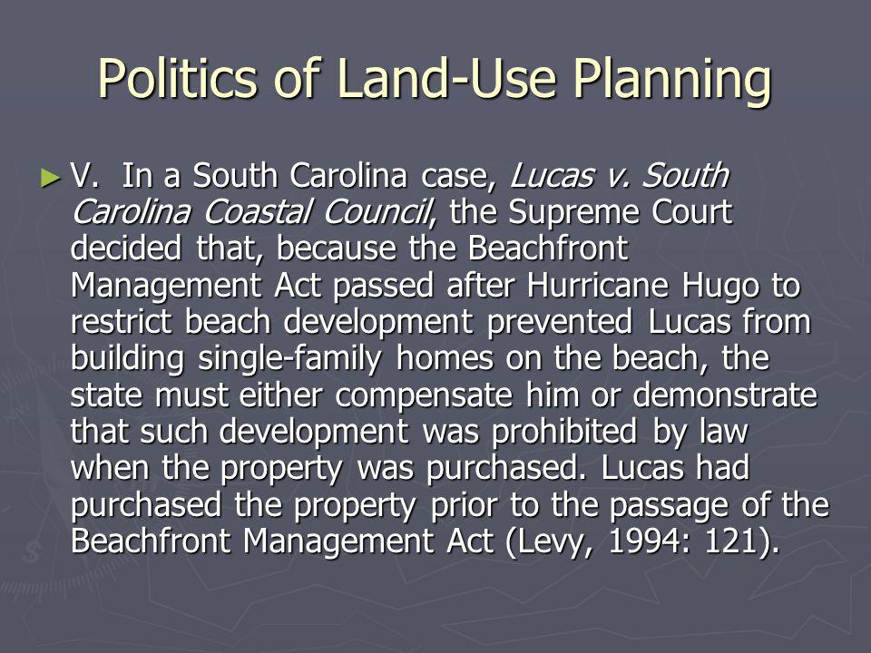 Politics of Land-Use Planning ► V. In a South Carolina case, Lucas v. South Carolina Coastal Council, the Supreme Court decided that, because the Beac