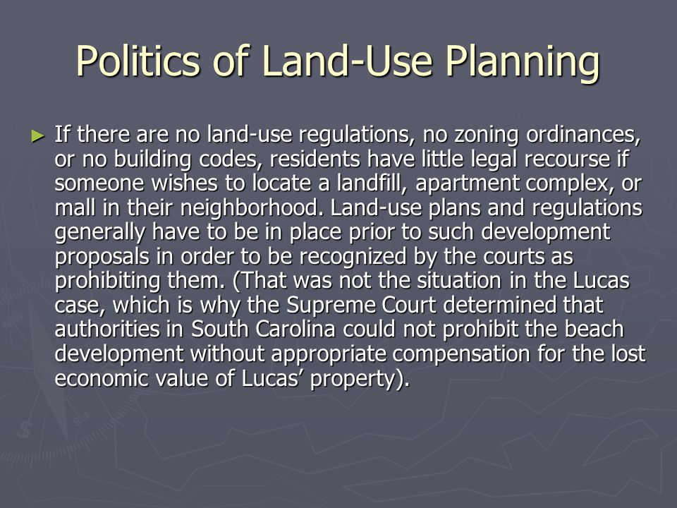Politics of Land-Use Planning ► If there are no land-use regulations, no zoning ordinances, or no building codes, residents have little legal recourse