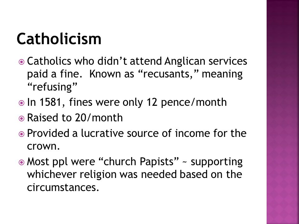 " Catholics who didn't attend Anglican services paid a fine. Known as ""recusants,"" meaning ""refusing""  In 1581, fines were only 12 pence/month  Rais"