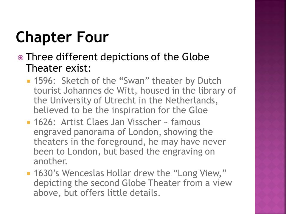  Three different depictions of the Globe Theater exist:  1596: Sketch of the Swan theater by Dutch tourist Johannes de Witt, housed in the library of the University of Utrecht in the Netherlands, believed to be the inspiration for the Gloe  1626: Artist Claes Jan Visscher ~ famous engraved panorama of London, showing the theaters in the foreground, he may have never been to London, but based the engraving on another.