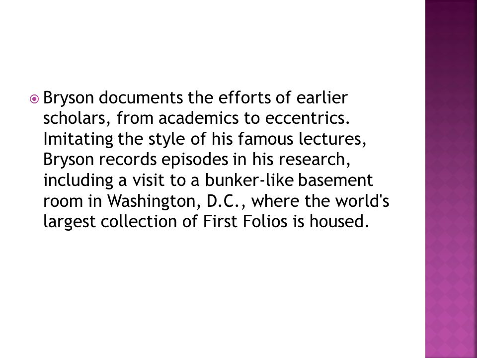  Bryson documents the efforts of earlier scholars, from academics to eccentrics. Imitating the style of his famous lectures, Bryson records episodes