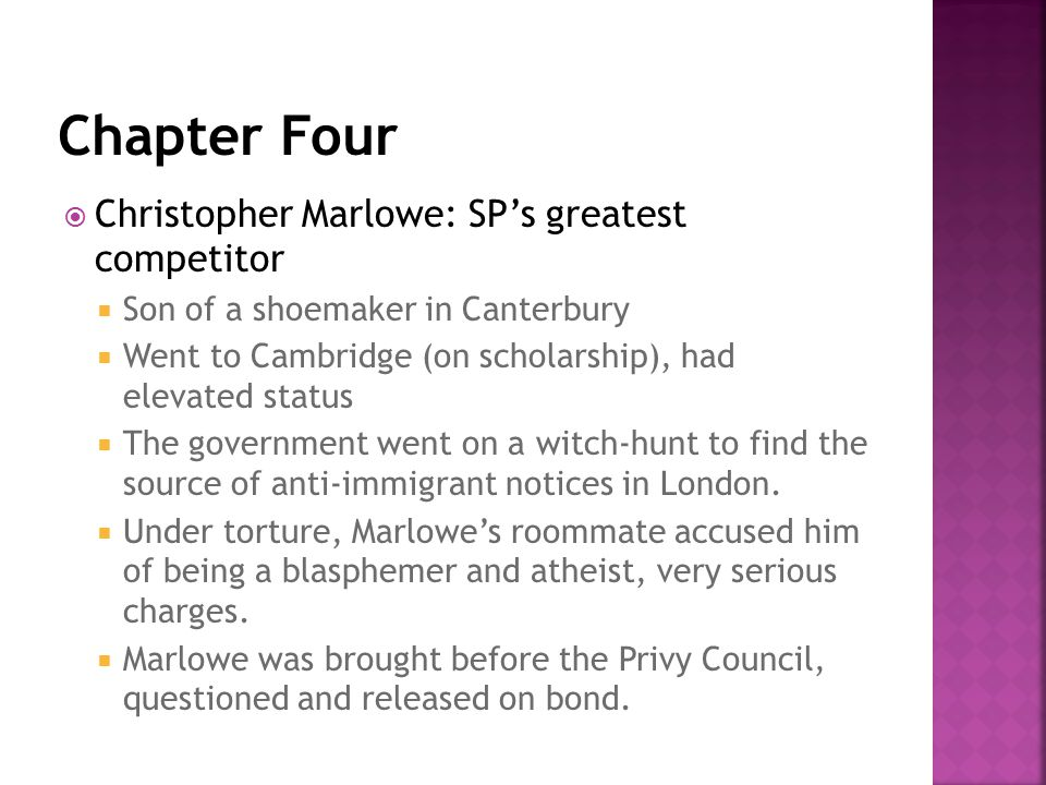  Christopher Marlowe: SP's greatest competitor  Son of a shoemaker in Canterbury  Went to Cambridge (on scholarship), had elevated status  The government went on a witch-hunt to find the source of anti-immigrant notices in London.