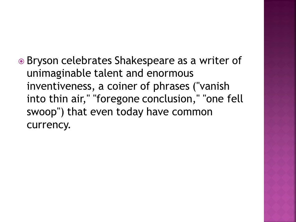  Bryson celebrates Shakespeare as a writer of unimaginable talent and enormous inventiveness, a coiner of phrases (