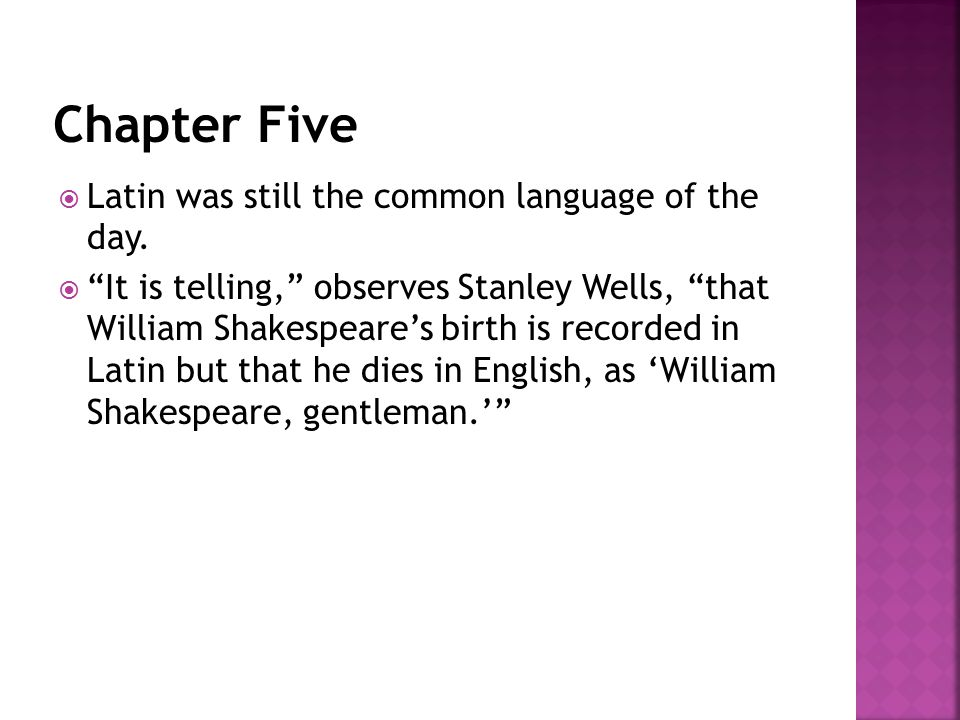 " Latin was still the common language of the day.  ""It is telling,"" observes Stanley Wells, ""that William Shakespeare's birth is recorded in Latin bu"