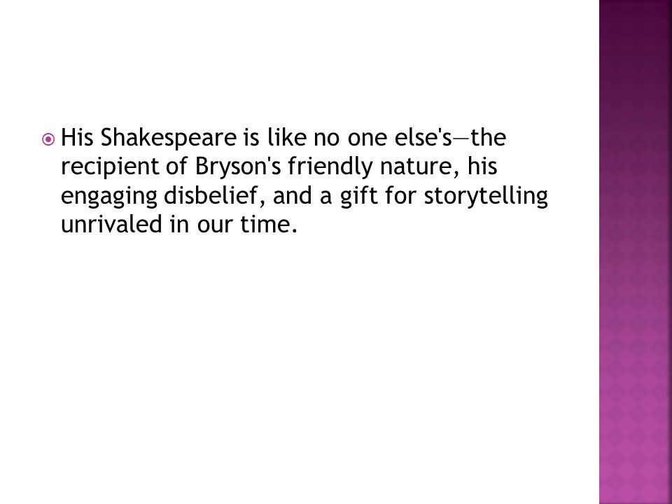  His Shakespeare is like no one else's—the recipient of Bryson's friendly nature, his engaging disbelief, and a gift for storytelling unrivaled in ou