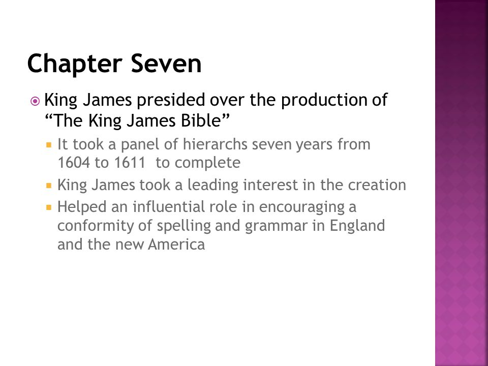  King James presided over the production of The King James Bible  It took a panel of hierarchs seven years from 1604 to 1611 to complete  King James took a leading interest in the creation  Helped an influential role in encouraging a conformity of spelling and grammar in England and the new America