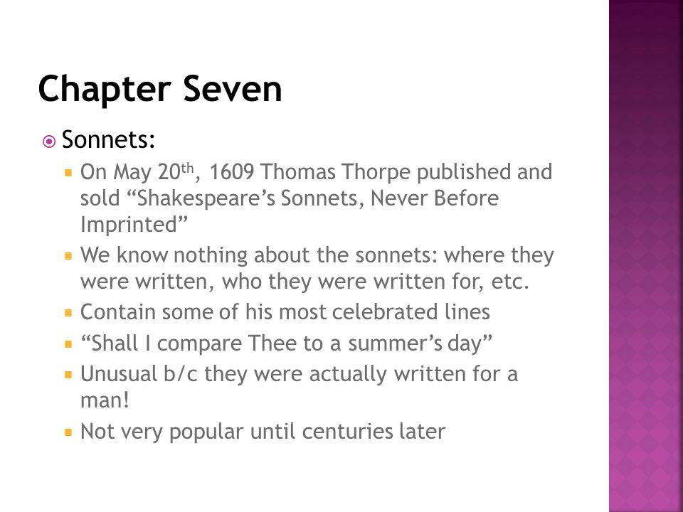  Sonnets:  On May 20 th, 1609 Thomas Thorpe published and sold Shakespeare's Sonnets, Never Before Imprinted  We know nothing about the sonnets: where they were written, who they were written for, etc.