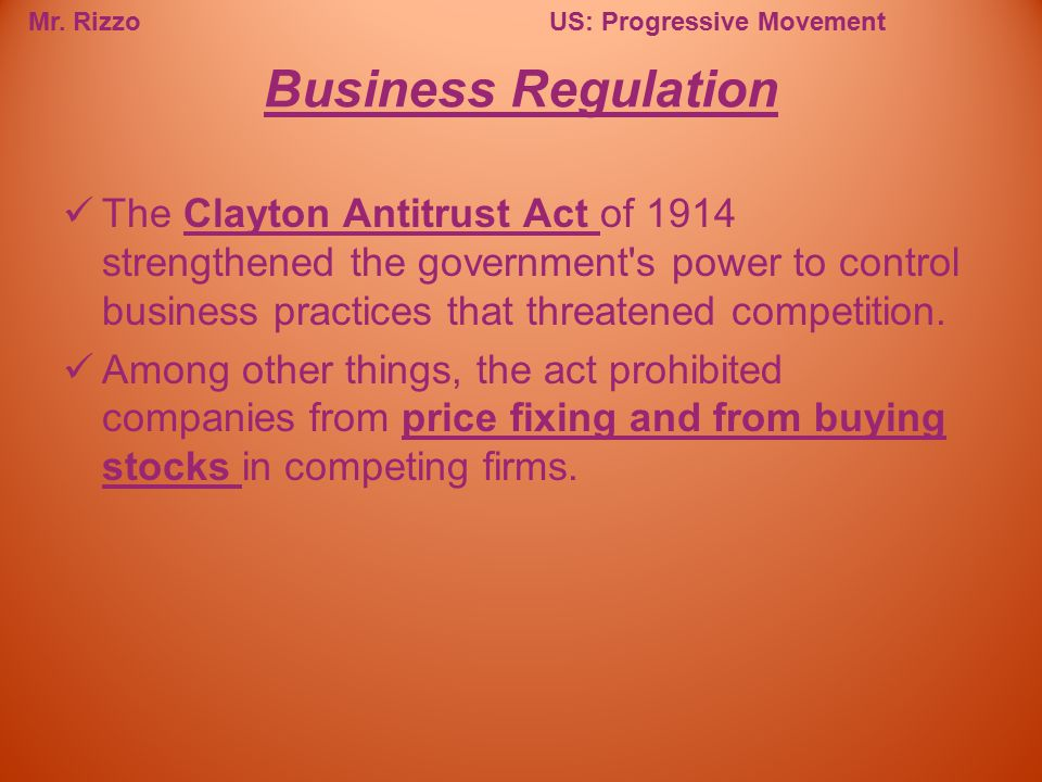 Mr. RizzoUS: Progressive Movement The Clayton Antitrust Act of 1914 strengthened the government's power to control business practices that threatened