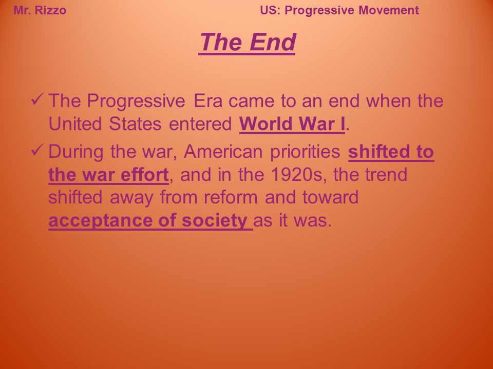 Mr. RizzoUS: Progressive Movement The Progressive Era came to an end when the United States entered World War I. During the war, American priorities s