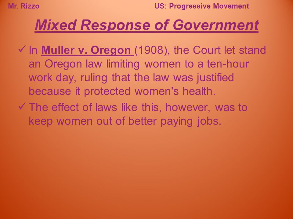 Mr. RizzoUS: Progressive Movement In Muller v. Oregon (1908), the Court let stand an Oregon law limiting women to a ten-hour work day, ruling that the