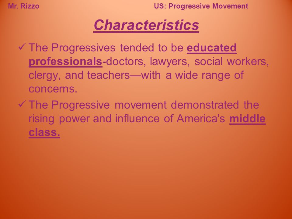 Mr. RizzoUS: Progressive Movement The Progressives tended to be educated professionals-doctors, lawyers, social workers, clergy, and teachers—with a w