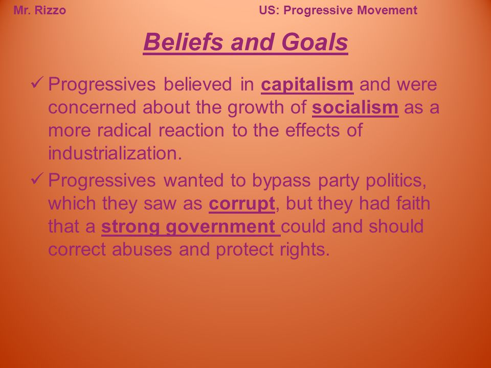 Mr. RizzoUS: Progressive Movement Progressives believed in capitalism and were concerned about the growth of socialism as a more radical reaction to t
