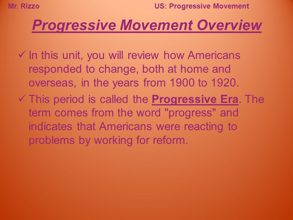 Mr. RizzoUS: Progressive Movement In this unit, you will review how Americans responded to change, both at home and overseas, in the years from 1900 t