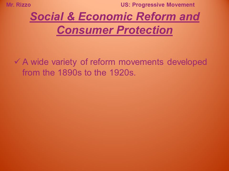 Mr. RizzoUS: Progressive Movement A wide variety of reform movements developed from the 1890s to the 1920s. Social & Economic Reform and Consumer Prot