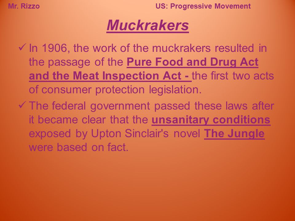 Mr. RizzoUS: Progressive Movement In 1906, the work of the muckrakers resulted in the passage of the Pure Food and Drug Act and the Meat Inspection Ac
