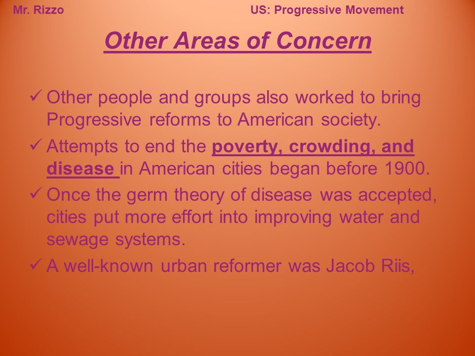 Mr. RizzoUS: Progressive Movement Other people and groups also worked to bring Progressive reforms to American society. Attempts to end the poverty, c
